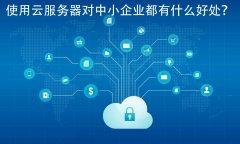 使用云服务器对中小企业都有什么好处?